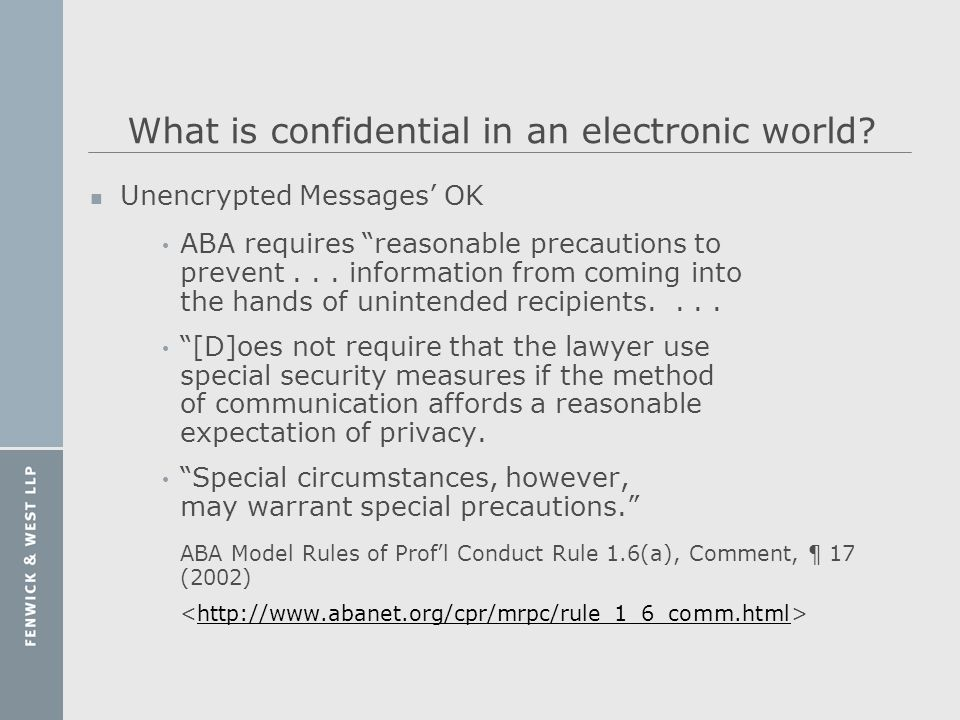 What is confidential in an electronic world? n Unencrypted Messages OK ABA requires reasonable precautions to prevent... information from coming into