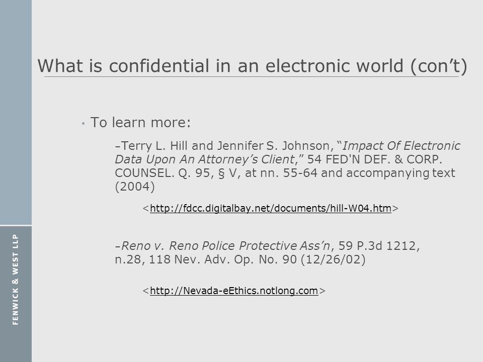 What is confidential in an electronic world (cont) To learn more: – Terry L. Hill and Jennifer S. Johnson, Impact Of Electronic Data Upon An Attorneys