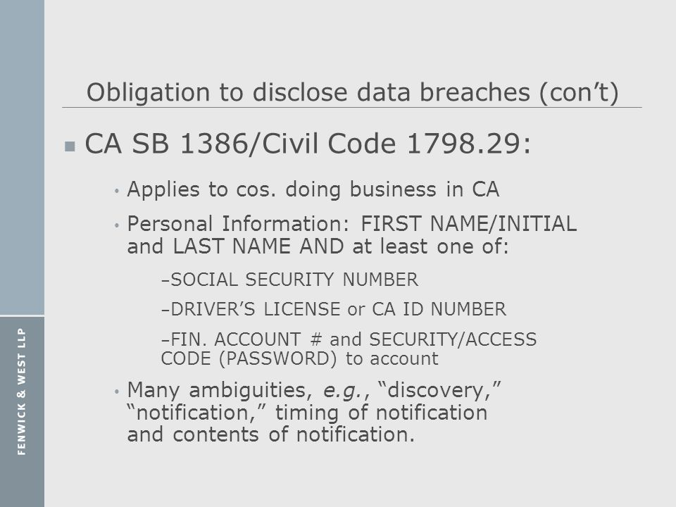 Obligation to disclose data breaches (cont) n CA SB 1386/Civil Code 1798.29: Applies to cos. doing business in CA Personal Information: FIRST NAME/INI
