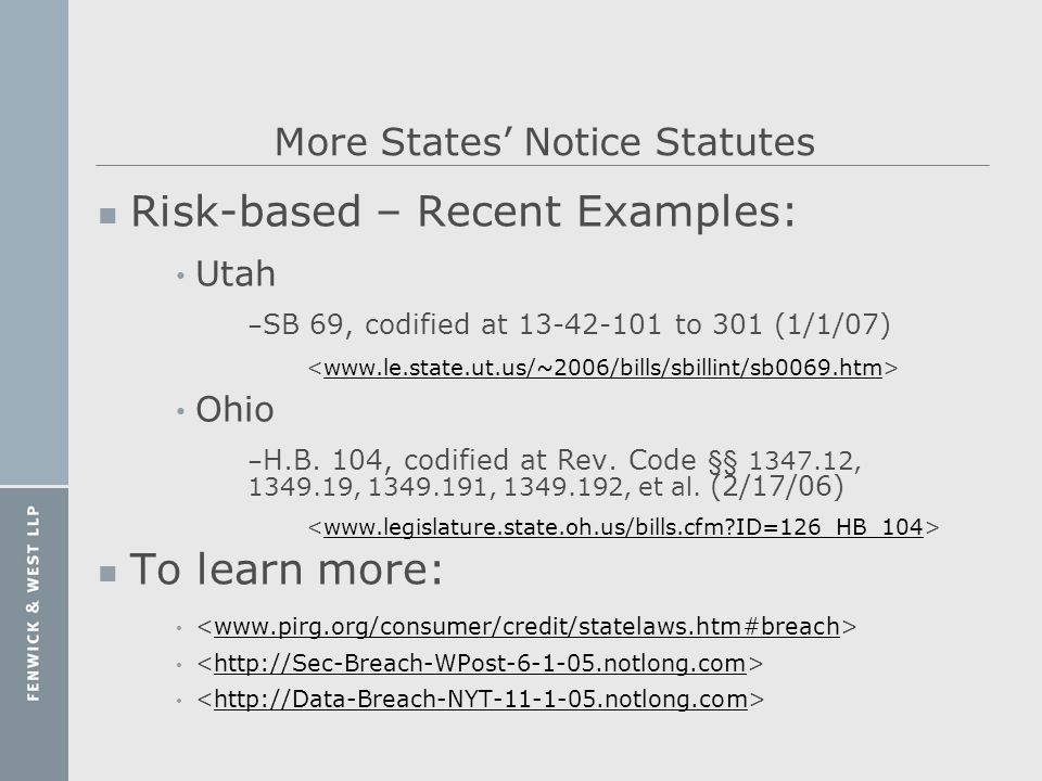 More States Notice Statutes n Risk-based – Recent Examples: Utah – SB 69, codified at 13-42-101 to 301 (1/1/07) www.le.state.ut.us/~2006/bills/sbillin