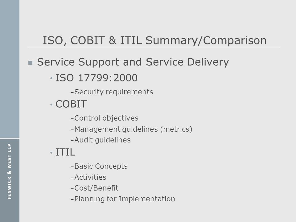 ISO, COBIT & ITIL Summary/Comparison n Service Support and Service Delivery ISO 17799:2000 – Security requirements COBIT – Control objectives – Manage