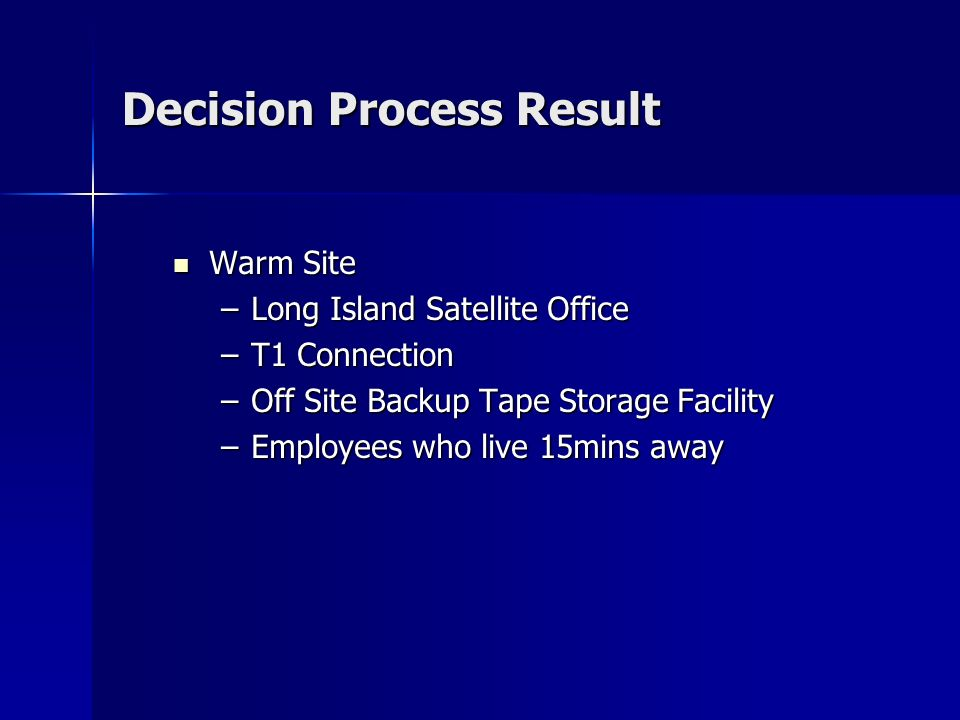 Decision Process Result Warm Site Warm Site –Long Island Satellite Office –T1 Connection –Off Site Backup Tape Storage Facility –Employees who live 15mins away