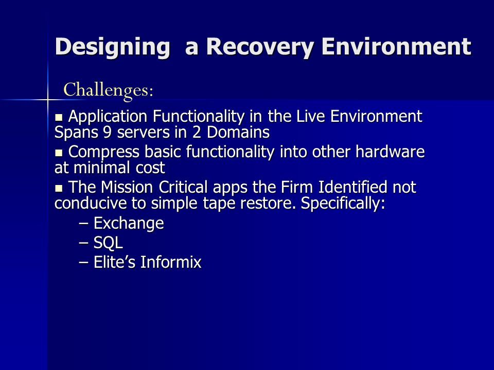Designing a Recovery Environment Application Functionality in the Live Environment Spans 9 servers in 2 Domains Application Functionality in the Live Environment Spans 9 servers in 2 Domains Compress basic functionality into other hardware at minimal cost Compress basic functionality into other hardware at minimal cost The Mission Critical apps the Firm Identified not conducive to simple tape restore.