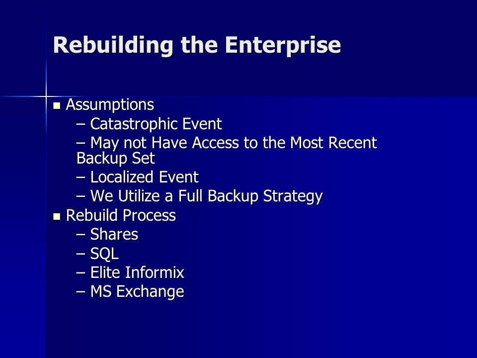 Rebuilding the Enterprise Assumptions Assumptions – Catastrophic Event – May not Have Access to the Most Recent Backup Set – Localized Event – We Utilize a Full Backup Strategy Rebuild Process Rebuild Process – Shares – SQL – Elite Informix – MS Exchange
