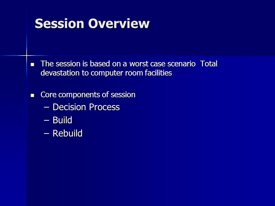 Session Overview The session is based on a worst case scenario Total devastation to computer room facilities The session is based on a worst case scenario Total devastation to computer room facilities Core components of session Core components of session –Decision Process –Build –Rebuild
