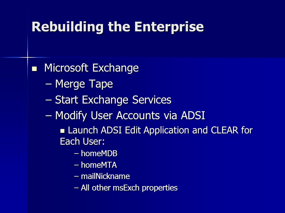 Rebuilding the Enterprise Microsoft Exchange Microsoft Exchange – Merge Tape – Start Exchange Services – Modify User Accounts via ADSI Launch ADSI Edit Application and CLEAR for Each User: Launch ADSI Edit Application and CLEAR for Each User: – homeMDB – homeMTA – mailNickname – All other msExch properties