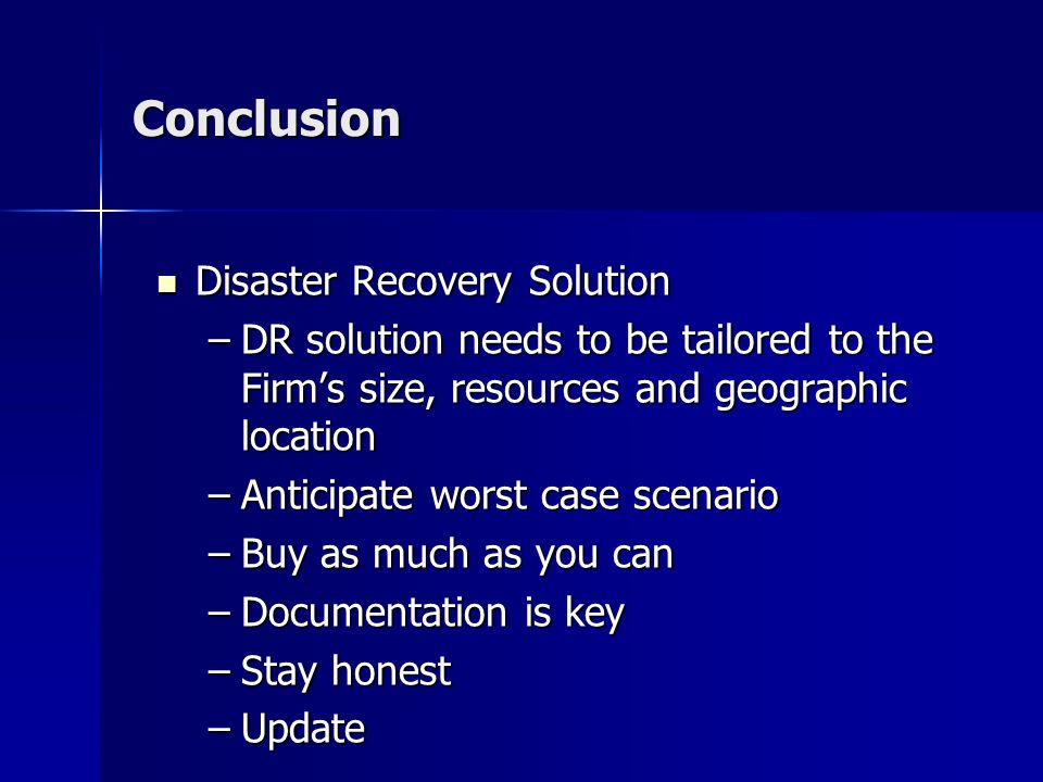 Conclusion Disaster Recovery Solution Disaster Recovery Solution –DR solution needs to be tailored to the Firms size, resources and geographic location –Anticipate worst case scenario –Buy as much as you can –Documentation is key –Stay honest –Update