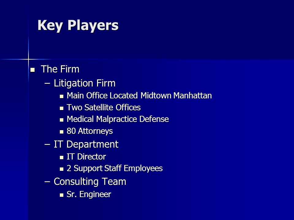 Key Players The Firm The Firm –Litigation Firm Main Office Located Midtown Manhattan Main Office Located Midtown Manhattan Two Satellite Offices Two Satellite Offices Medical Malpractice Defense Medical Malpractice Defense 80 Attorneys 80 Attorneys –IT Department IT Director IT Director 2 Support Staff Employees 2 Support Staff Employees –Consulting Team Sr.