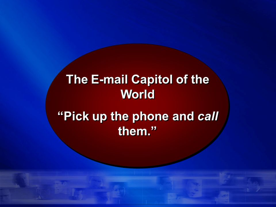 The E-mail Capitol of the World Pick up the phone and call them.