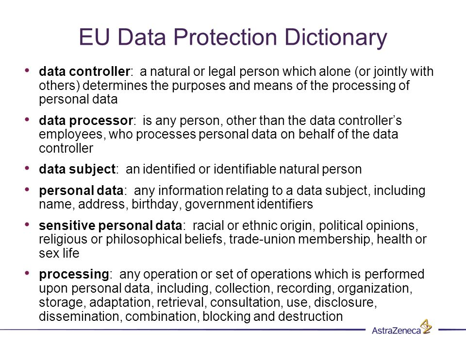 EU Data Protection Dictionary data controller: a natural or legal person which alone (or jointly with others) determines the purposes and means of the processing of personal data data processor: is any person, other than the data controllers employees, who processes personal data on behalf of the data controller data subject: an identified or identifiable natural person personal data: any information relating to a data subject, including name, address, birthday, government identifiers sensitive personal data: racial or ethnic origin, political opinions, religious or philosophical beliefs, trade-union membership, health or sex life processing: any operation or set of operations which is performed upon personal data, including, collection, recording, organization, storage, adaptation, retrieval, consultation, use, disclosure, dissemination, combination, blocking and destruction