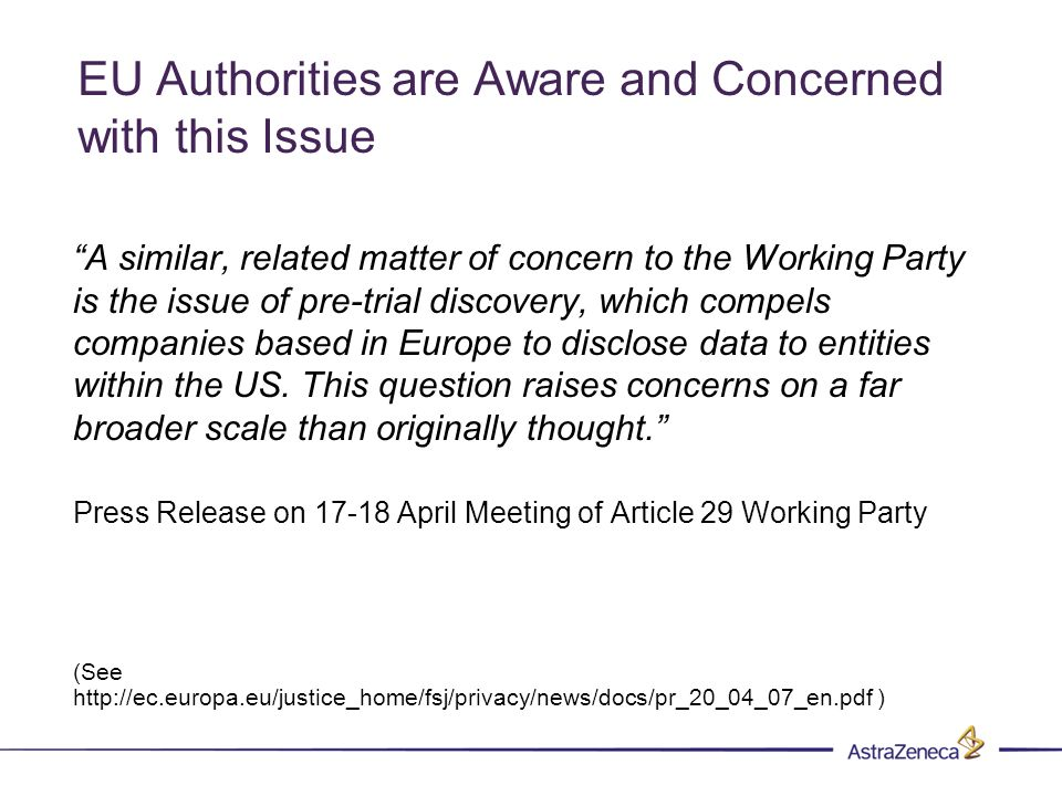 EU Authorities are Aware and Concerned with this Issue A similar, related matter of concern to the Working Party is the issue of pre-trial discovery, which compels companies based in Europe to disclose data to entities within the US.