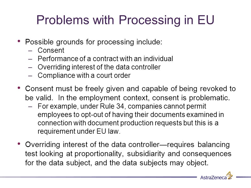 Problems with Processing in EU Possible grounds for processing include: –Consent –Performance of a contract with an individual –Overriding interest of the data controller –Compliance with a court order Consent must be freely given and capable of being revoked to be valid.