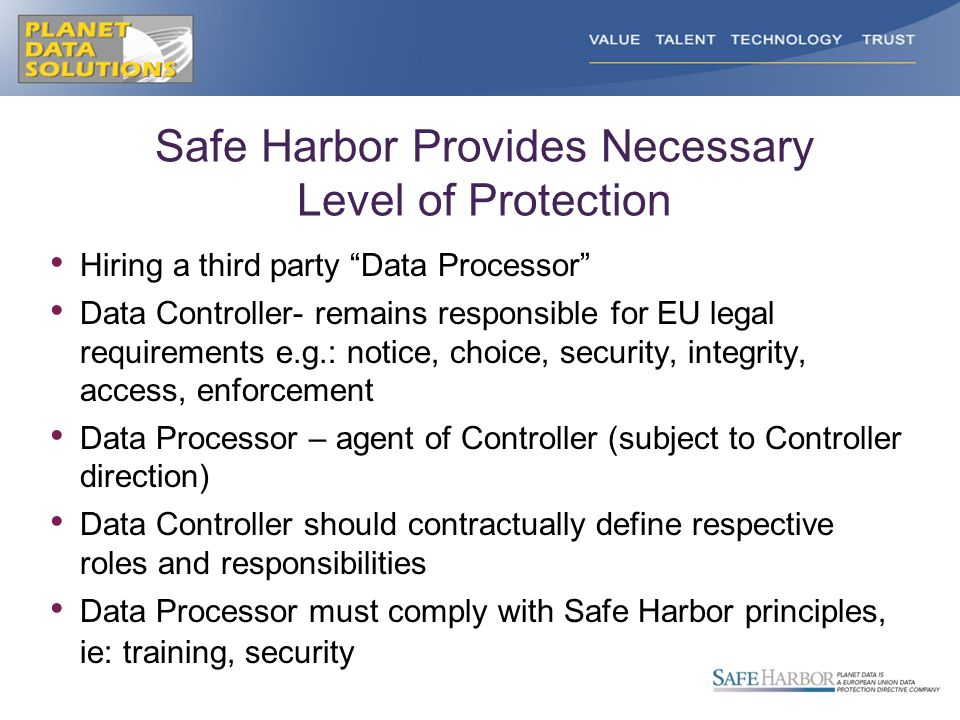 Safe Harbor Provides Necessary Level of Protection Hiring a third party Data Processor Data Controller- remains responsible for EU legal requirements e.g.: notice, choice, security, integrity, access, enforcement Data Processor – agent of Controller (subject to Controller direction) Data Controller should contractually define respective roles and responsibilities Data Processor must comply with Safe Harbor principles, ie: training, security