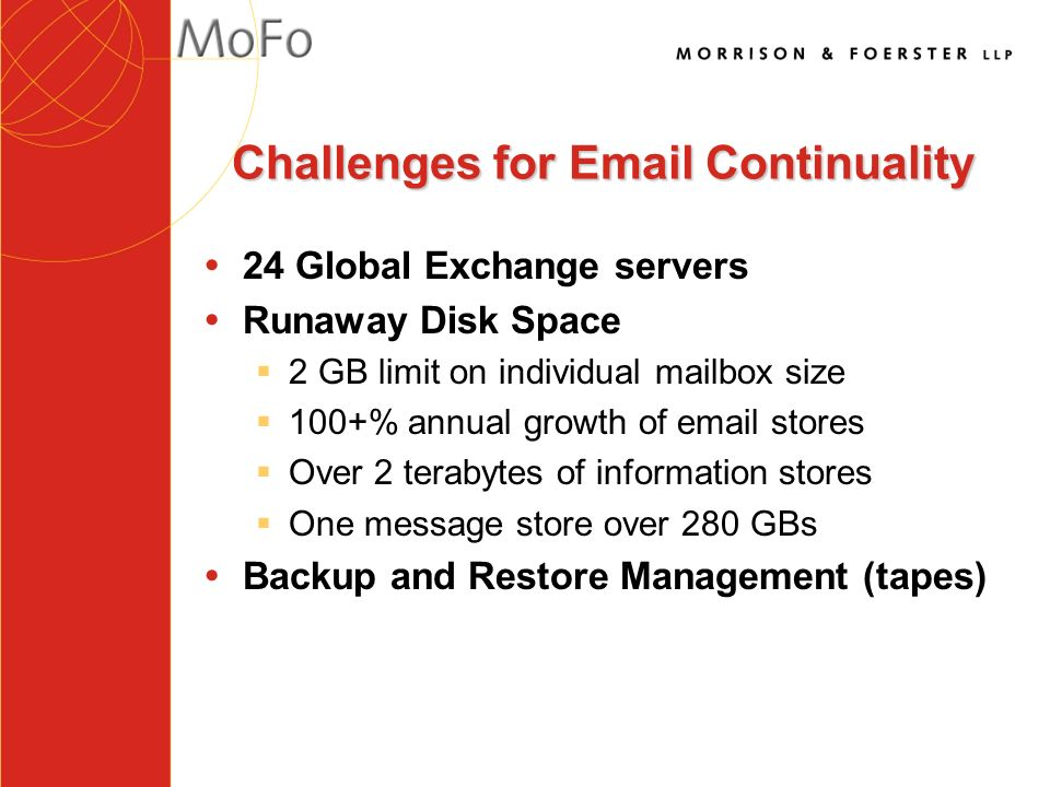 Challenges for Email Continuality Ÿ24 Global Exchange servers ŸRunaway Disk Space §2 GB limit on individual mailbox size §100+% annual growth of email stores §Over 2 terabytes of information stores §One message store over 280 GBs ŸBackup and Restore Management (tapes)
