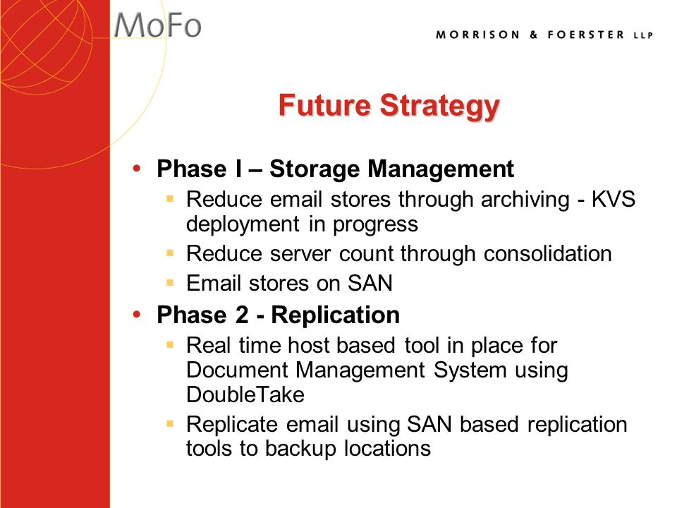 Future Strategy ŸPhase I – Storage Management §Reduce  stores through archiving - KVS deployment in progress §Reduce server count through consolidation § stores on SAN ŸPhase 2 - Replication §Real time host based tool in place for Document Management System using DoubleTake §Replicate  using SAN based replication tools to backup locations