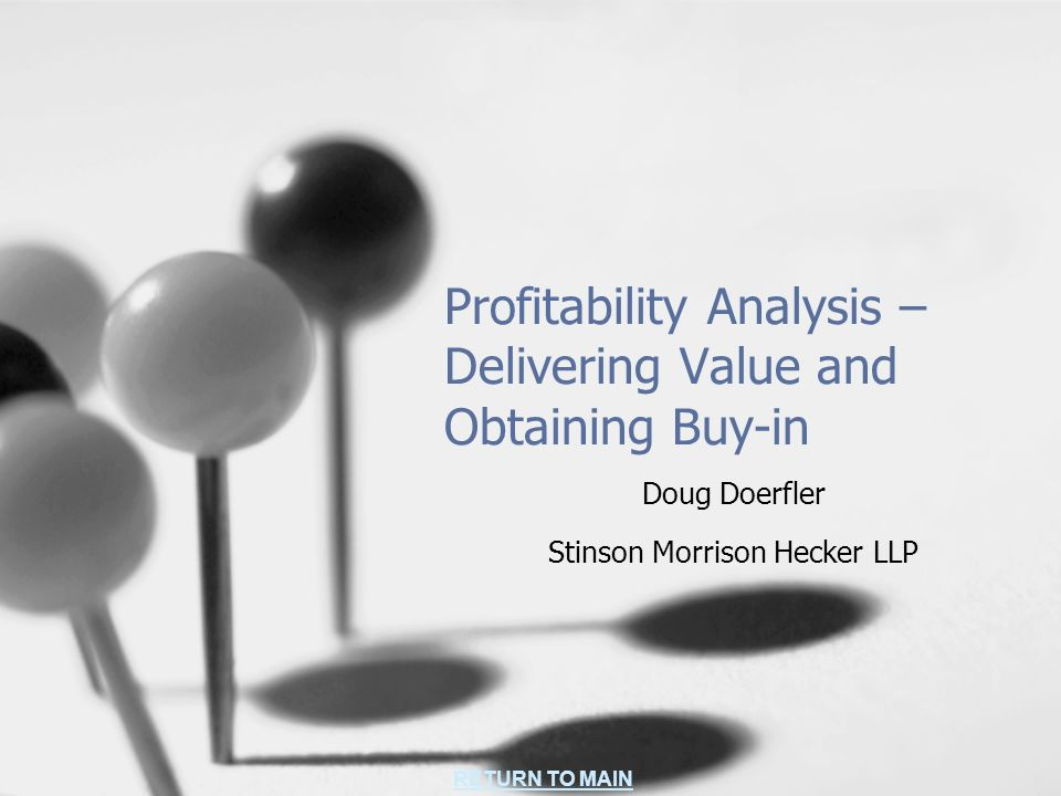 RETURN TO MAIN Profitability Analysis – Delivering Value and Obtaining Buy-in Doug Doerfler Stinson Morrison Hecker LLP