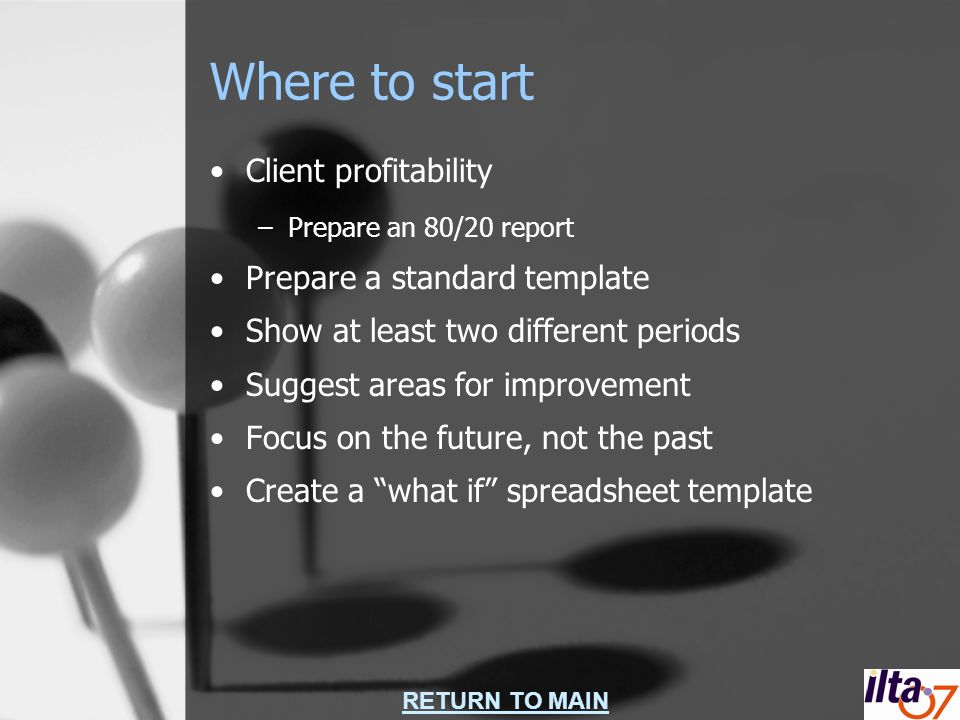 RETURN TO MAIN Where to start Client profitability –Prepare an 80/20 report Prepare a standard template Show at least two different periods Suggest areas for improvement Focus on the future, not the past Create a what if spreadsheet template
