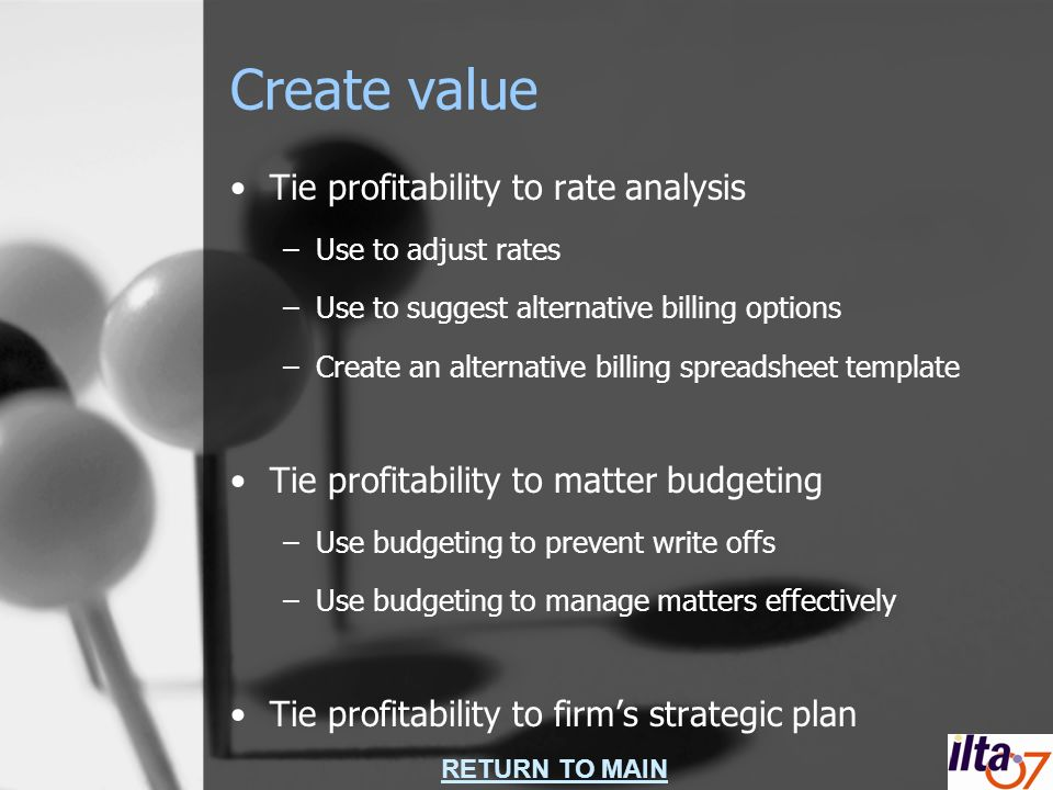RETURN TO MAIN Create value Tie profitability to rate analysis –Use to adjust rates –Use to suggest alternative billing options –Create an alternative billing spreadsheet template Tie profitability to matter budgeting –Use budgeting to prevent write offs –Use budgeting to manage matters effectively Tie profitability to firms strategic plan