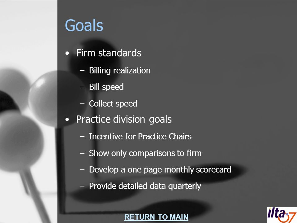 RETURN TO MAIN Goals Firm standards –Billing realization –Bill speed –Collect speed Practice division goals –Incentive for Practice Chairs –Show only comparisons to firm –Develop a one page monthly scorecard –Provide detailed data quarterly