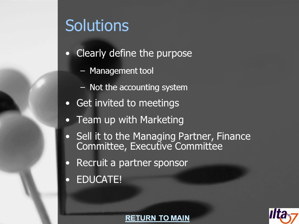 RETURN TO MAIN Solutions Clearly define the purpose –Management tool –Not the accounting system Get invited to meetings Team up with Marketing Sell it to the Managing Partner, Finance Committee, Executive Committee Recruit a partner sponsor EDUCATE!