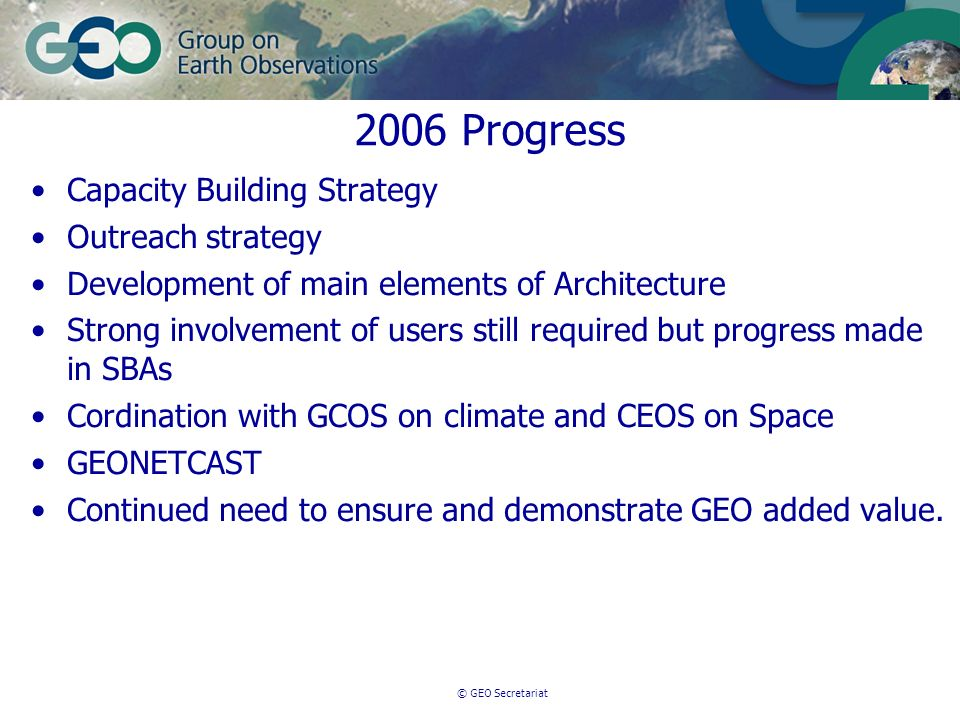 © GEO Secretariat 2006 Progress Capacity Building Strategy Outreach strategy Development of main elements of Architecture Strong involvement of users still required but progress made in SBAs Cordination with GCOS on climate and CEOS on Space GEONETCAST Continued need to ensure and demonstrate GEO added value.