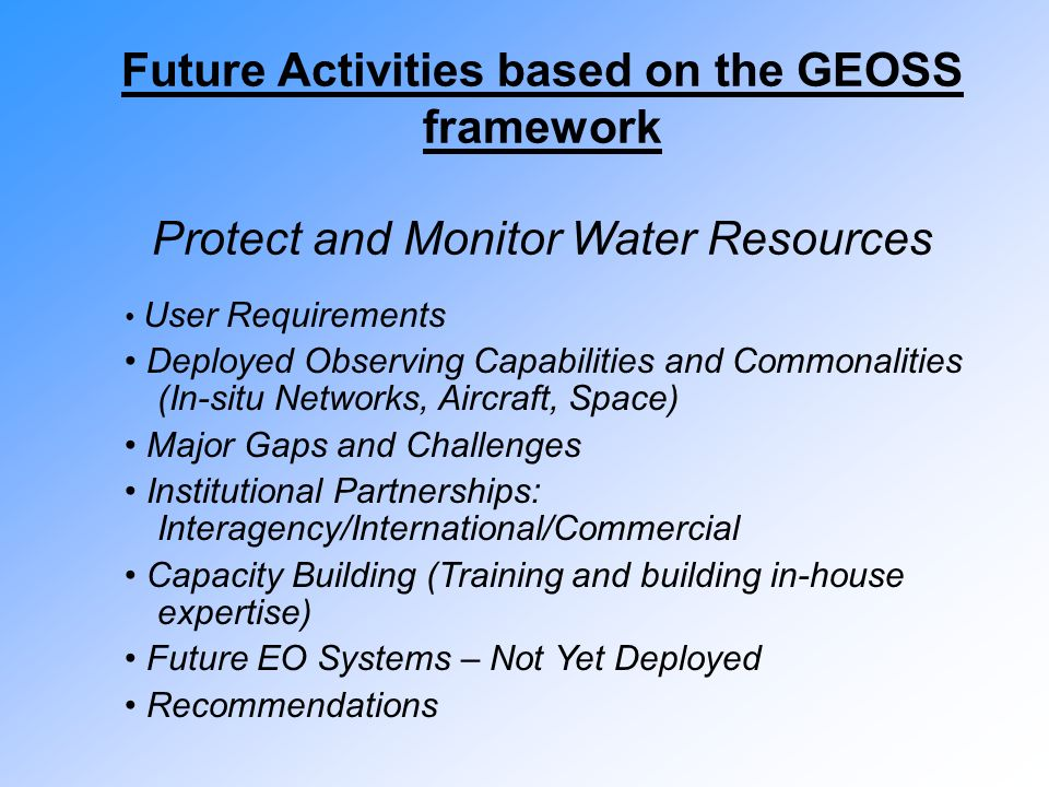 Future Activities based on the GEOSS framework Protect and Monitor Water Resources User Requirements Deployed Observing Capabilities and Commonalities (In-situ Networks, Aircraft, Space) Major Gaps and Challenges Institutional Partnerships: Interagency/International/Commercial Capacity Building (Training and building in-house expertise) Future EO Systems – Not Yet Deployed Recommendations