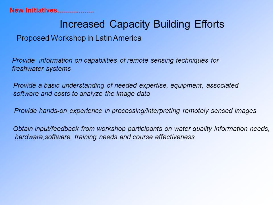 Proposed Workshop in Latin America Provide information on capabilities of remote sensing techniques for freshwater systems Provide a basic understanding of needed expertise, equipment, associated software and costs to analyze the image data Provide hands-on experience in processing/interpreting remotely sensed images Obtain input/feedback from workshop participants on water quality information needs, hardware,software, training needs and course effectiveness Increased Capacity Building Efforts New Initiatives
