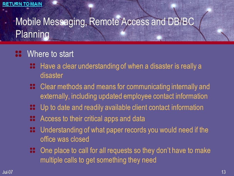 RETURN TO MAIN Jul-0713 Mobile Messaging, Remote Access and DB/BC Planning Where to start Have a clear understanding of when a disaster is really a disaster Clear methods and means for communicating internally and externally, including updated employee contact information Up to date and readily available client contact information Access to their critical apps and data Understanding of what paper records you would need if the office was closed One place to call for all requests so they dont have to make multiple calls to get something they need