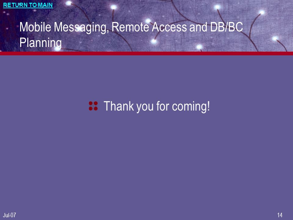 RETURN TO MAIN Jul-0714 Mobile Messaging, Remote Access and DB/BC Planning Thank you for coming!