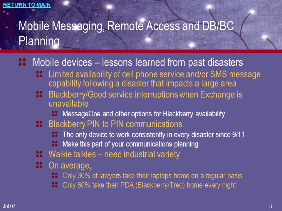 RETURN TO MAIN Jul-073 Mobile Messaging, Remote Access and DB/BC Planning Mobile devices – lessons learned from past disasters Limited availability of