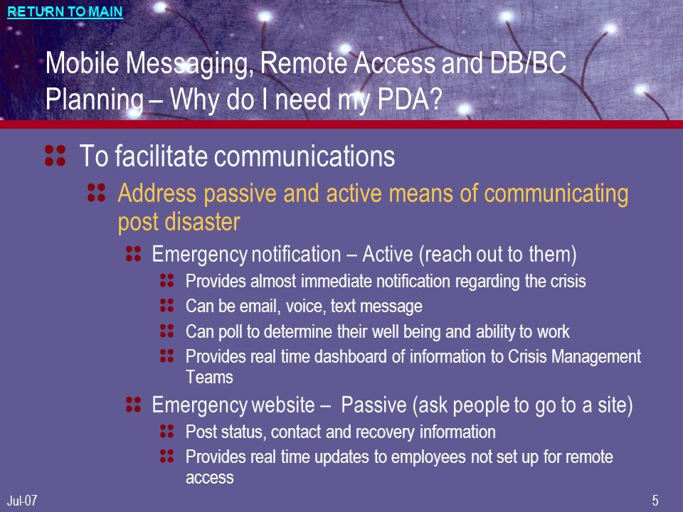 RETURN TO MAIN Jul-075 Mobile Messaging, Remote Access and DB/BC Planning – Why do I need my PDA? To facilitate communications Address passive and act