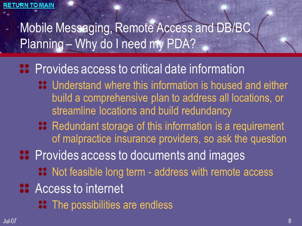 RETURN TO MAIN Jul-078 Mobile Messaging, Remote Access and DB/BC Planning – Why do I need my PDA? Provides access to critical date information Underst