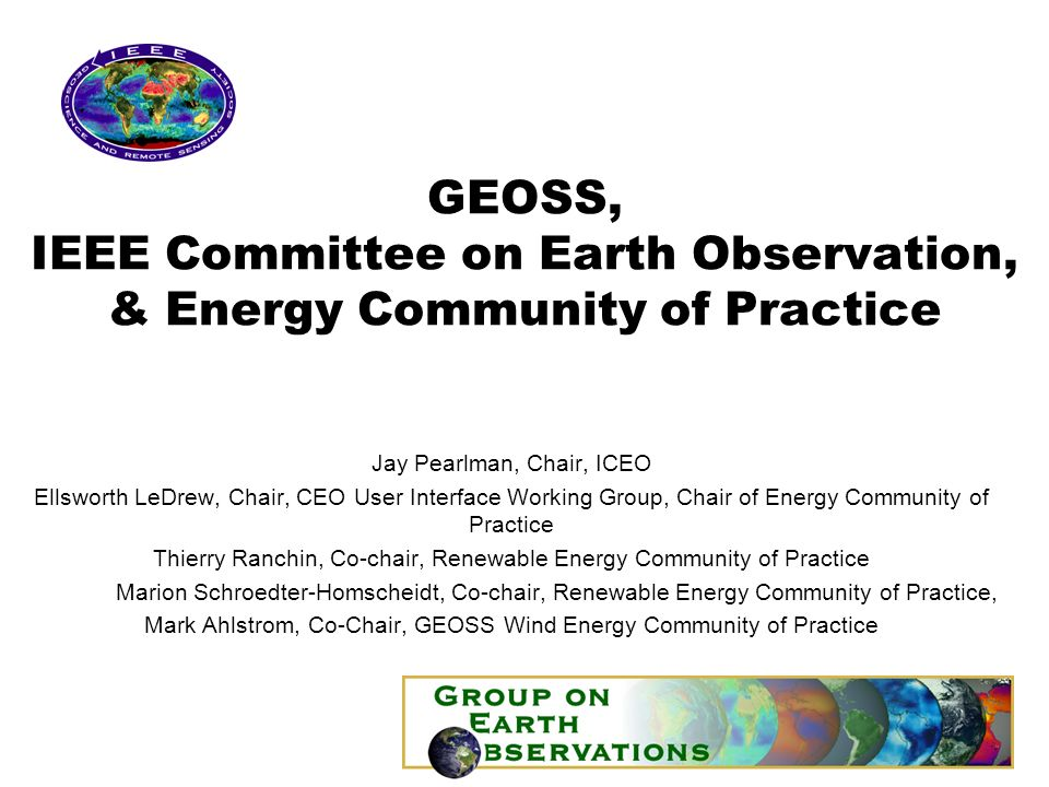 GEOSS, IEEE Committee on Earth Observation, & Energy Community of Practice Jay Pearlman, Chair, ICEO Ellsworth LeDrew, Chair, CEO User Interface Working Group, Chair of Energy Community of Practice Thierry Ranchin, Co-chair, Renewable Energy Community of Practice Marion Schroedter-Homscheidt, Co-chair, Renewable Energy Community of Practice, Mark Ahlstrom, Co-Chair, GEOSS Wind Energy Community of Practice