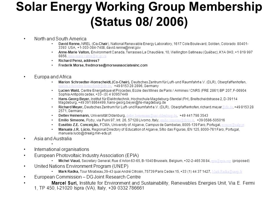 Solar Energy Working Group Membership (Status 08/ 2006) North and South America David Renne, NREL (Co-Chair), National Renewable Energy Laboratory, 1617 Cole Boulevard, Golden, Colorado 80401- 3393 USA, +1-303-384-7408, david.renne@nrel.gov Anne-Marie Valton, Environment Canada, Terrasses La Chaudière, 10, Wellington Gatineau (Québec), K1A 0H3, +1 819 997 8856, anne-marie.valton@ec.gc.ca anne-marie.valton@ec.gc.ca Richard Perez, address.