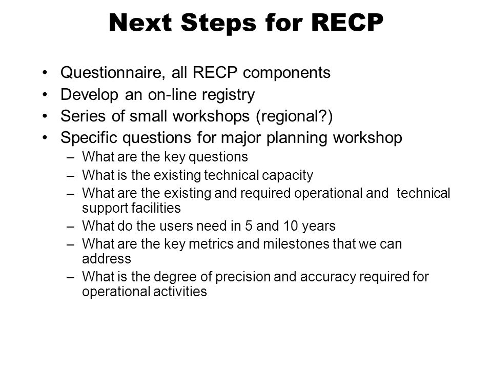 Next Steps for RECP Questionnaire, all RECP components Develop an on-line registry Series of small workshops (regional?) Specific questions for major planning workshop –What are the key questions –What is the existing technical capacity –What are the existing and required operational and technical support facilities –What do the users need in 5 and 10 years –What are the key metrics and milestones that we can address –What is the degree of precision and accuracy required for operational activities