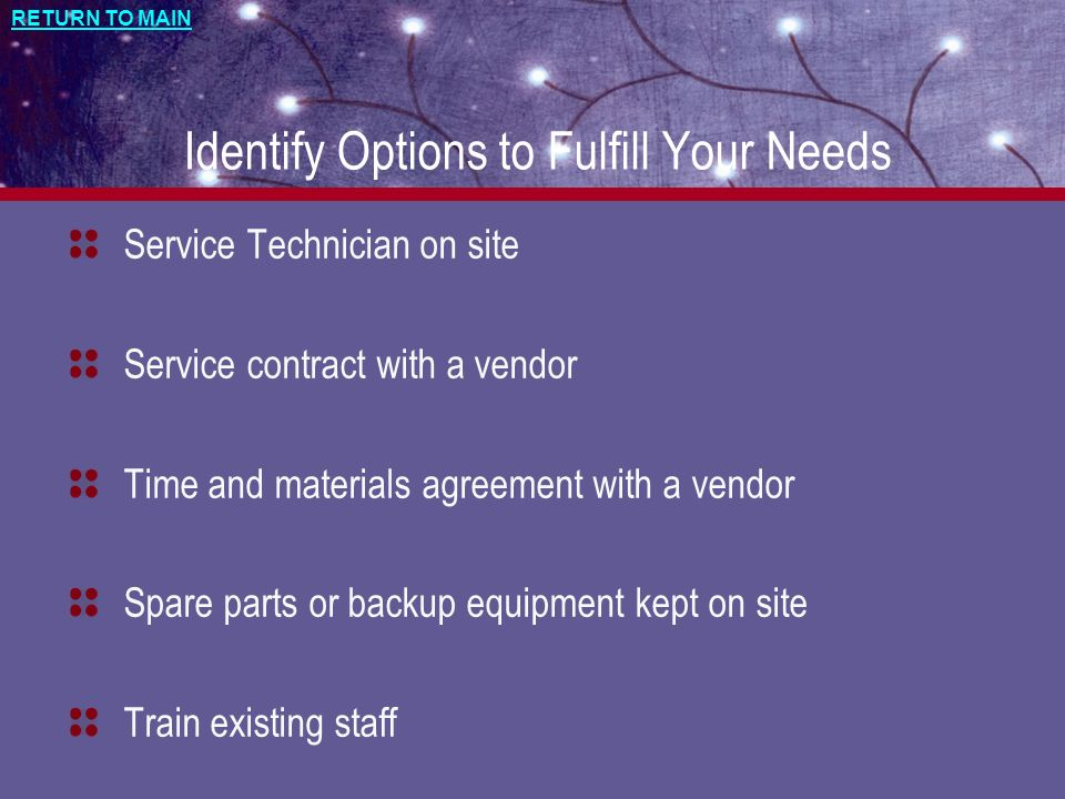 RETURN TO MAIN Identify Options to Fulfill Your Needs Service Technician on site Service contract with a vendor Time and materials agreement with a ve