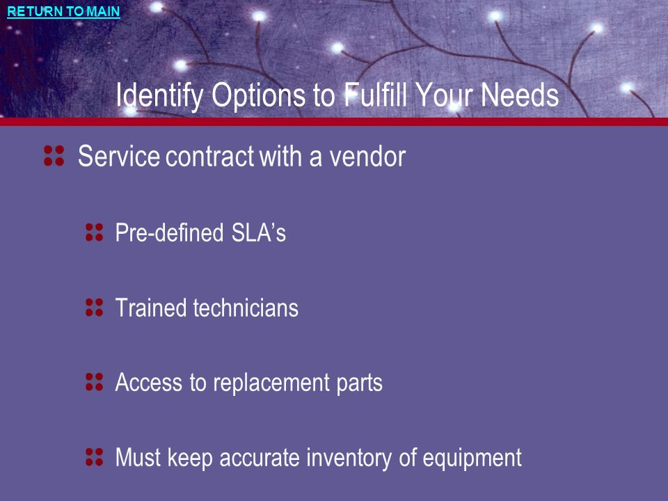RETURN TO MAIN Identify Options to Fulfill Your Needs Service contract with a vendor Pre-defined SLAs Trained technicians Access to replacement parts