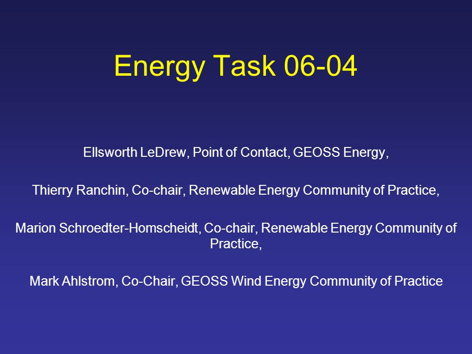 Energy Task 06-04 Ellsworth LeDrew, Point of Contact, GEOSS Energy, Thierry Ranchin, Co-chair, Renewable Energy Community of Practice, Marion Schroedter-Homscheidt, Co-chair, Renewable Energy Community of Practice, Mark Ahlstrom, Co-Chair, GEOSS Wind Energy Community of Practice