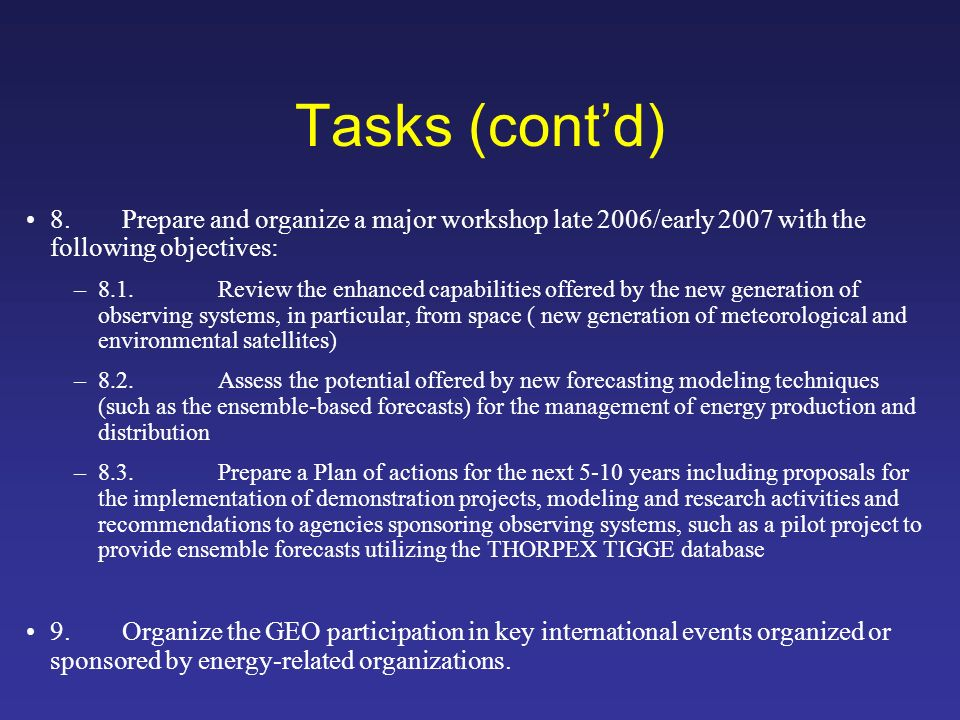 Tasks (contd) 8.Prepare and organize a major workshop late 2006/early 2007 with the following objectives: –8.1.Review the enhanced capabilities offered by the new generation of observing systems, in particular, from space ( new generation of meteorological and environmental satellites) –8.2.Assess the potential offered by new forecasting modeling techniques (such as the ensemble-based forecasts) for the management of energy production and distribution –8.3.Prepare a Plan of actions for the next 5-10 years including proposals for the implementation of demonstration projects, modeling and research activities and recommendations to agencies sponsoring observing systems, such as a pilot project to provide ensemble forecasts utilizing the THORPEX TIGGE database 9.Organize the GEO participation in key international events organized or sponsored by energy-related organizations.