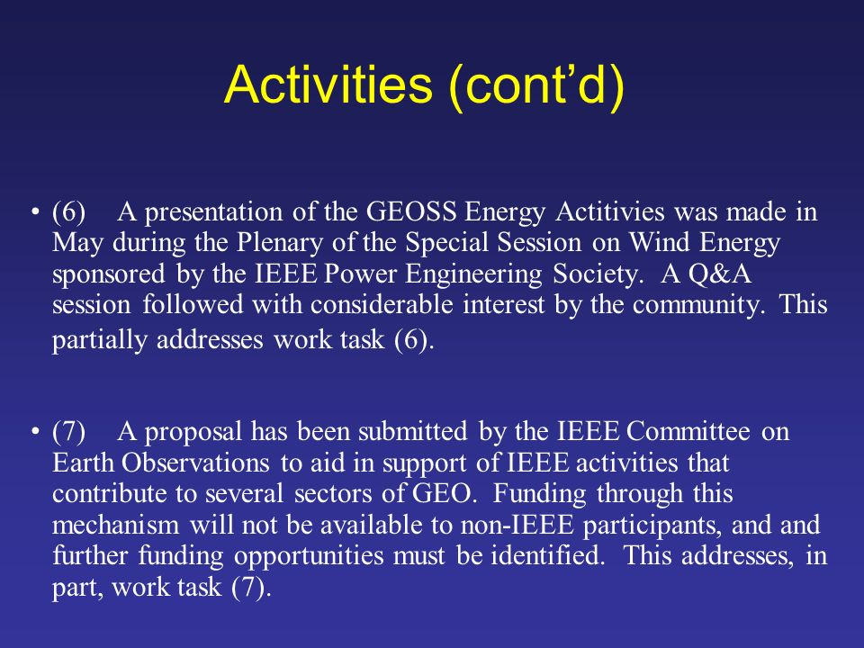 Activities (contd) (6)A presentation of the GEOSS Energy Actitivies was made in May during the Plenary of the Special Session on Wind Energy sponsored by the IEEE Power Engineering Society.