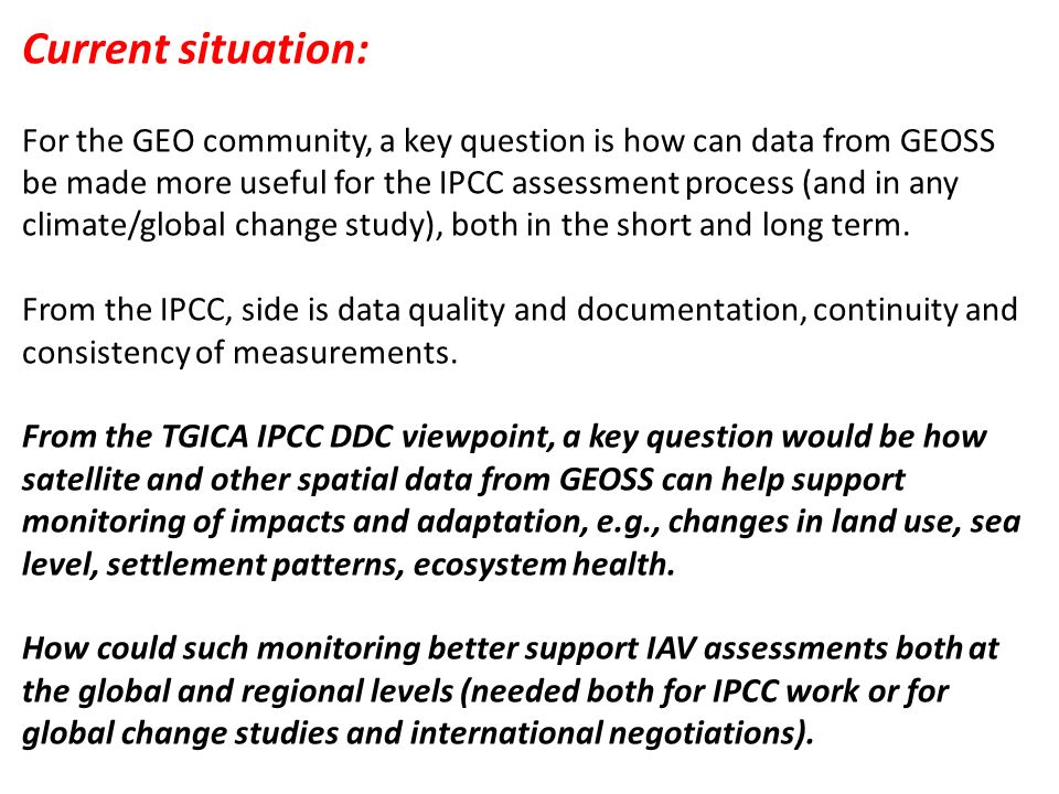 Current situation: For the GEO community, a key question is how can data from GEOSS be made more useful for the IPCC assessment process (and in any climate/global change study), both in the short and long term.
