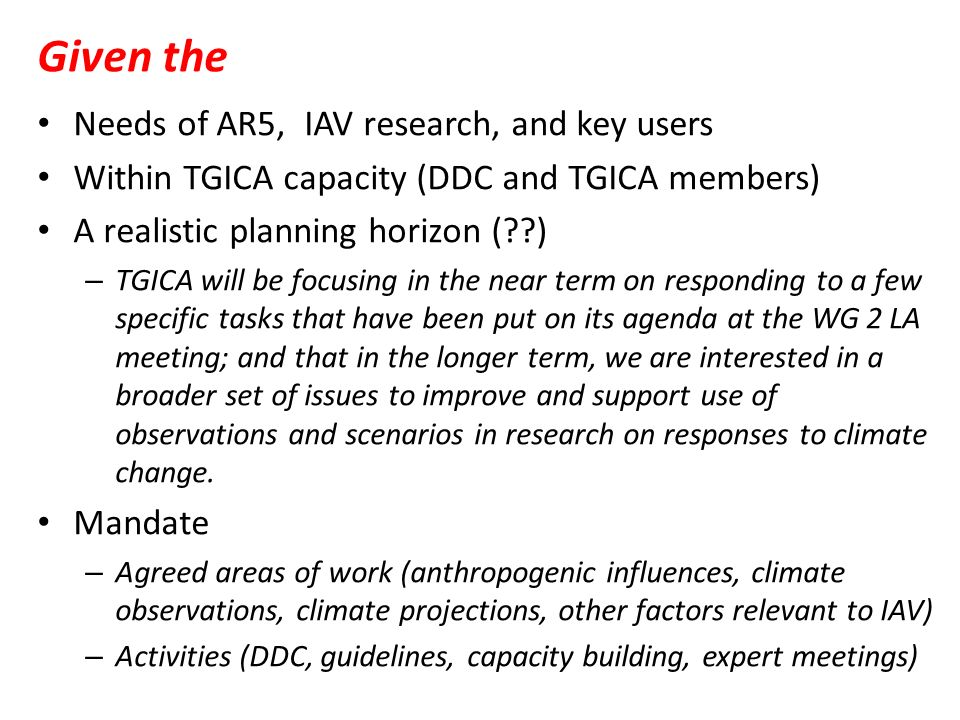 Given the Needs of AR5, IAV research, and key users Within TGICA capacity (DDC and TGICA members) A realistic planning horizon (??) – TGICA will be focusing in the near term on responding to a few specific tasks that have been put on its agenda at the WG 2 LA meeting; and that in the longer term, we are interested in a broader set of issues to improve and support use of observations and scenarios in research on responses to climate change.