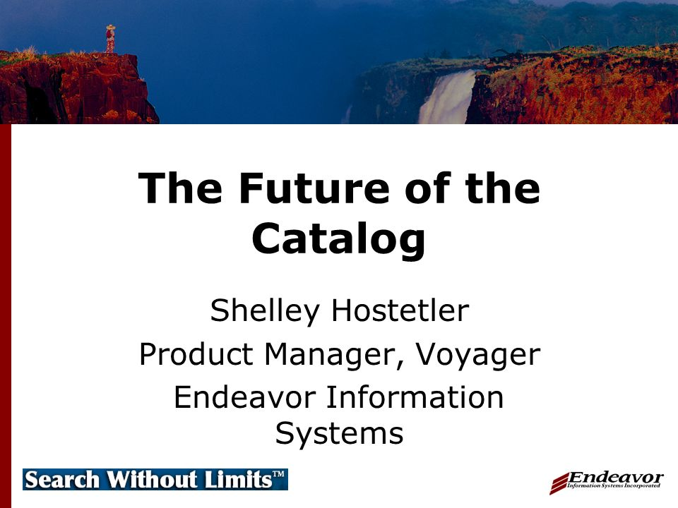 The Future of the Catalog Shelley Hostetler Product Manager, Voyager Endeavor Information Systems