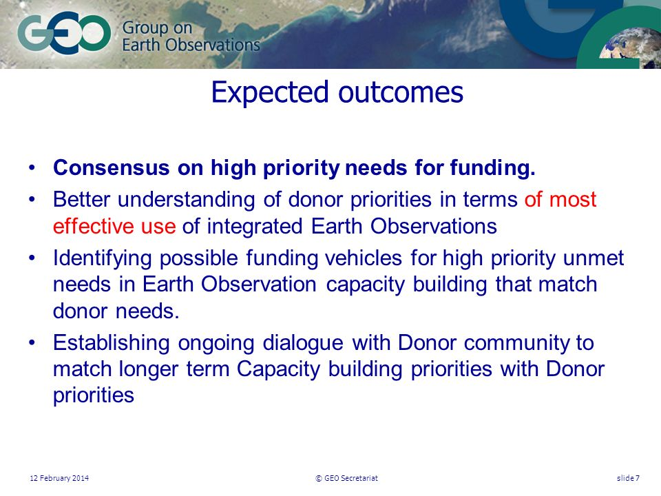 12 February 2014© GEO Secretariatslide 7 Expected outcomes Consensus on high priority needs for funding.