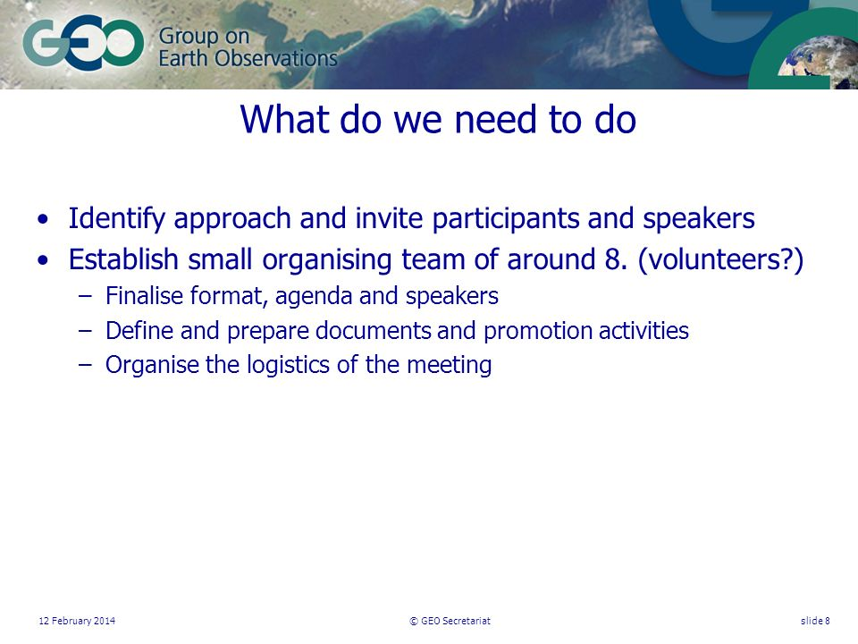 12 February 2014© GEO Secretariatslide 8 What do we need to do Identify approach and invite participants and speakers Establish small organising team of around 8.