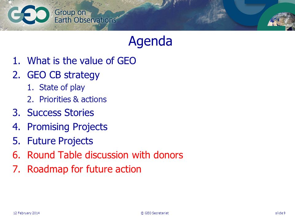 12 February 2014© GEO Secretariatslide 9 Agenda 1.What is the value of GEO 2.GEO CB strategy 1.State of play 2.Priorities & actions 3.Success Stories 4.Promising Projects 5.Future Projects 6.Round Table discussion with donors 7.Roadmap for future action