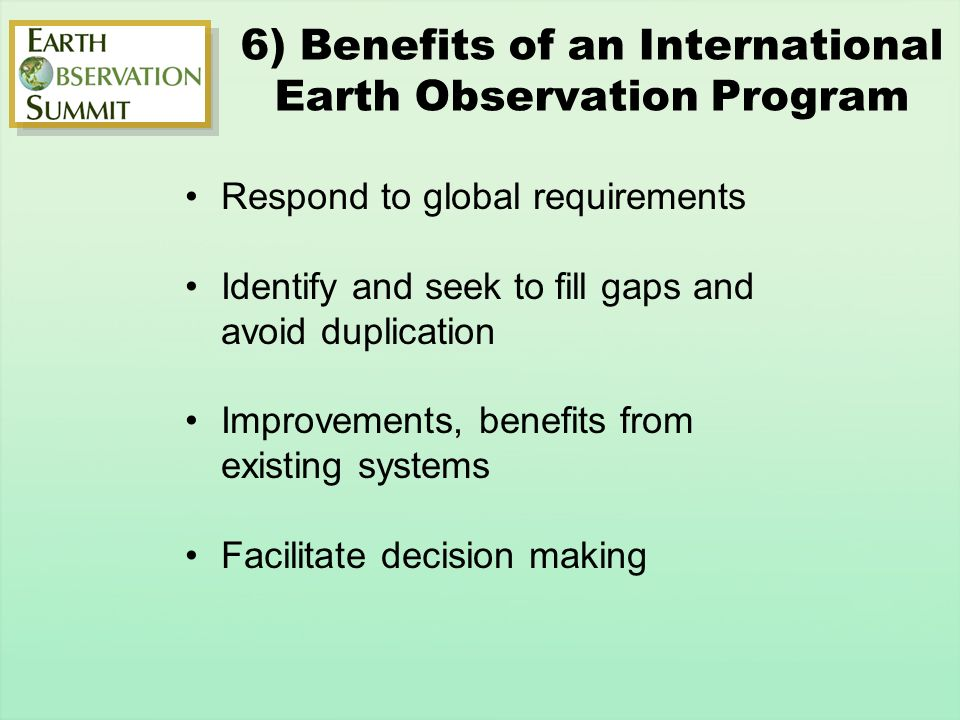 6) Benefits of an International Earth Observation Program Respond to global requirements Identify and seek to fill gaps and avoid duplication Improvements, benefits from existing systems Facilitate decision making