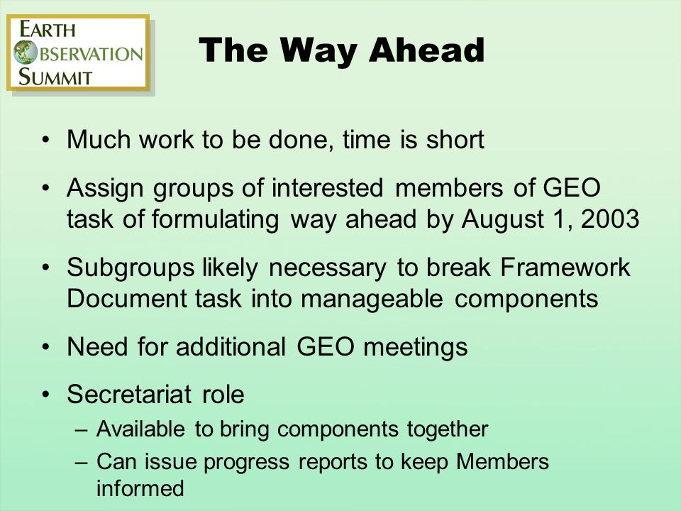The Way Ahead Much work to be done, time is short Assign groups of interested members of GEO task of formulating way ahead by August 1, 2003 Subgroups likely necessary to break Framework Document task into manageable components Need for additional GEO meetings Secretariat role –Available to bring components together –Can issue progress reports to keep Members informed