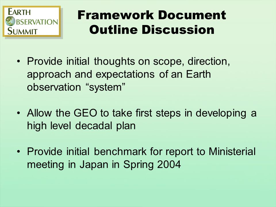 Framework Document Outline Discussion Provide initial thoughts on scope, direction, approach and expectations of an Earth observation system Allow the GEO to take first steps in developing a high level decadal plan Provide initial benchmark for report to Ministerial meeting in Japan in Spring 2004