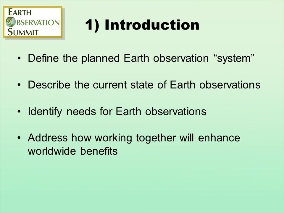 1) Introduction Define the planned Earth observation system Describe the current state of Earth observations Identify needs for Earth observations Address how working together will enhance worldwide benefits